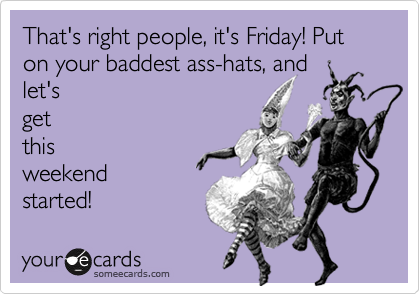 That's right people, it's Friday! Put on your baddest ass-hats, and let's get this weekend started!