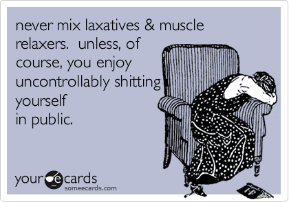 never mix laxatives & muscle relaxers.  unless, of
