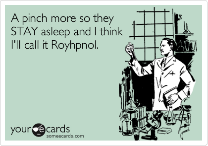A pinch more so they  STAY asleep and I think I'll call it Royhpnol.