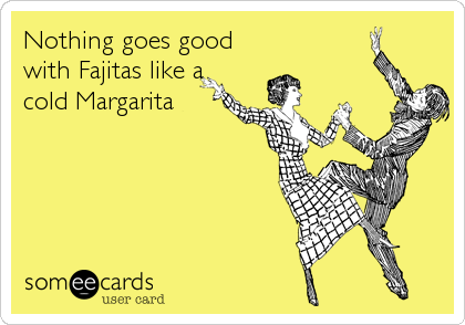 Nothing goes good with Fajitas like a cold Margarita
