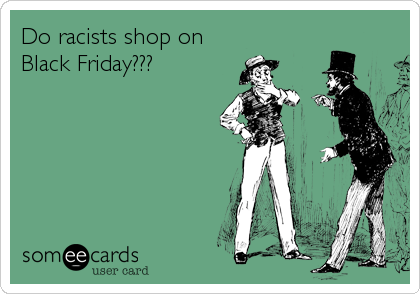 Do racists shop on Black Friday???