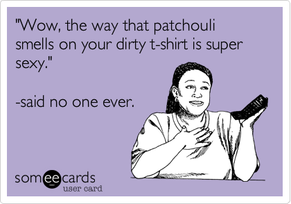 Wow The Way That Patchouli Smells On Your Dirty T Shirt Is Super