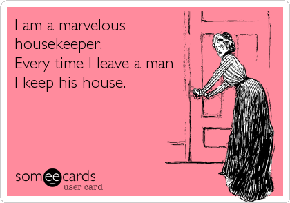 I am a marvelous housekeeper.  Every time I leave a man I keep his house.