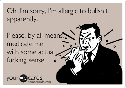 Oh, I'm sorry, I'm allergic to bullshit apparently.  Please, by all means,  medicate me with some actual  fucking sense.