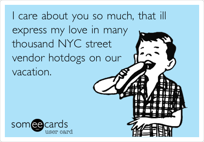 I care about you so much, that ill  express my love in many thousand NYC street vendor hotdogs on our vacation.