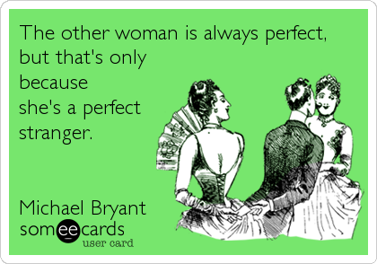 The other woman is always perfect, but that's only because  she's a perfect stranger.   Michael Bryant