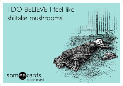 I DO BELIEVE I feel like shiitake mushrooms!