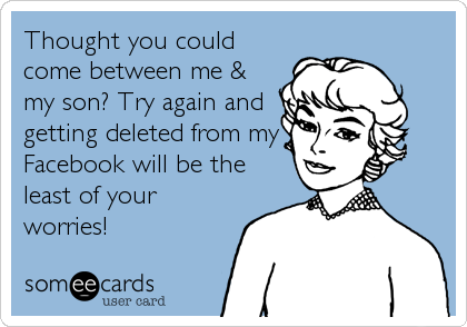Thought you could come between me & my son? Try again and getting deleted from my Facebook will be the least of your worries!