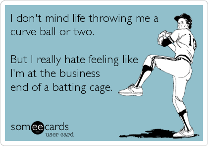 I don't mind life throwing me a curve ball or two.  But I really hate feeling like I'm at the business end of a batting cage.