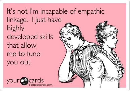 It's not I'm incapable of empathic linkage.  I just have highly developed skills in tuning you out.