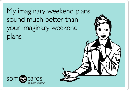 My imaginary weekend plans  sound much better than your actual weekend plan.