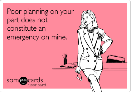 Poor planning on your part does not constitute an emergency on mine.