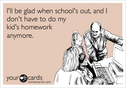 I'll be glad when school's out, and I don't have to do my 