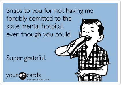 Snaps to you for not having me forcibly comitted to the  state mental hospital, even though you could.   Super grateful.