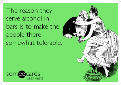The reason they serve alcohol in bars is to make the people there somewhat tolerable.
