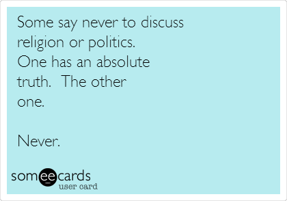 Some say never to discuss religion or politics. One has an absolute truth.  The other  one.  Never.