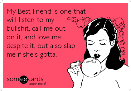 My Best Friend is one that will listen to my bullshit, call me out on it, and love me despite it, but also slap me if she's gotta.