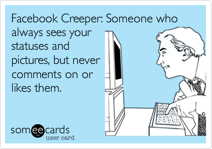 Facebook Creeper: Someone who always sees yourstatuses andpictures, but nevercomments onthem.