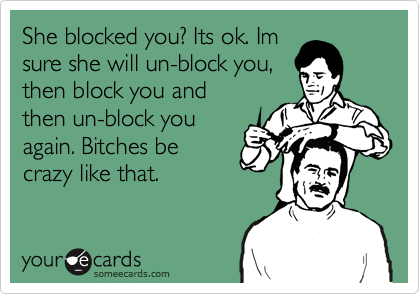She blocked you? Its ok. Im sure she will un-block you, then block you and then un-block you again. Bitches be crazy like that.