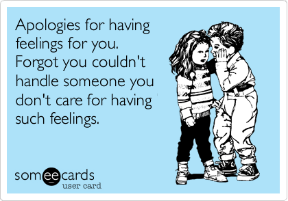 Apologies for having feelings for you.   Forgot you couldn't handle someone you don't care for  having such feelings.
