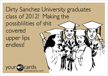 Dirty Sanchez University graduates class of 2012!  Making the possiblilities of shit covered upper lips endless!