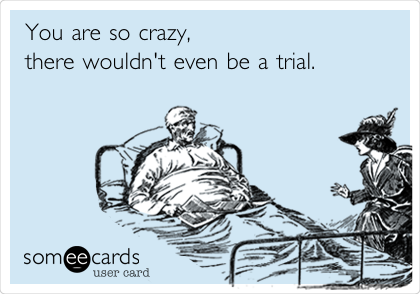 You are so crazy, there wouldn't even be a trial.