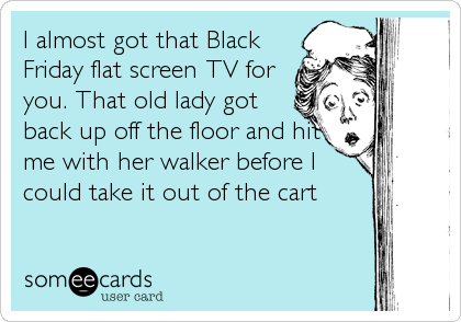 I almost got that Black Friday flat screen TV for you. That old lady got back up off the floor and hit me with her walker before I could take it out of the cart