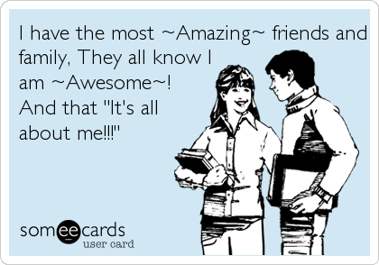 "I have the most ~Amazing~ friends and family, They all know I am ~Awesome~! And that ""It's all about me!!!"""