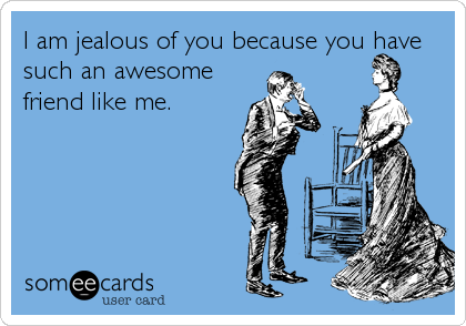 I am jealous of you because you have such an awesome friend like me.