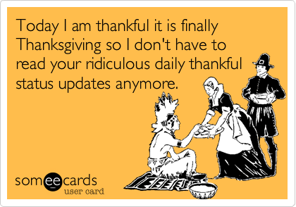 We are thankful it is finally Thanksgiving so we don't have to read your daily thankful status updates anymore.