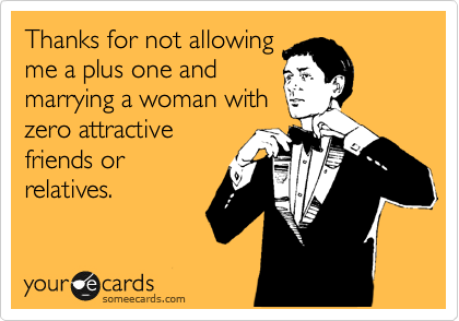 Thanks for not allowing me a plus one and marrying a women with zero attractive friends or relatives.