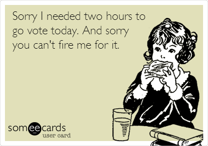 Sorry I needed two hours to go vote today. And sorry you can't fire me for it.