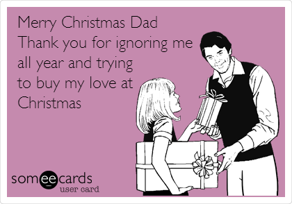 Merry Christmas Dad Thank you for ignoring me  all year and trying to buy my love at Christmas
