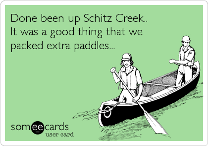Done been up Schitz Creek..  It was a good thing that we packed extra paddles...