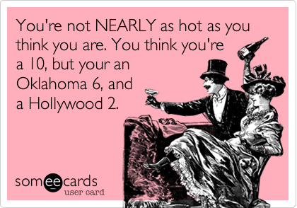 You're not NEARLY as hot as you think you are. You think you're a 10, but your an Oklahoma 6, and a Hollywood 2.