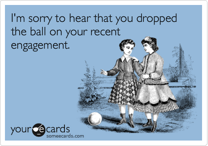 I'm sorry to hear that you dropped the ball on your recent