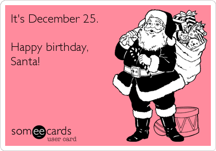 It's December 25.  Happy birthday, Santa!