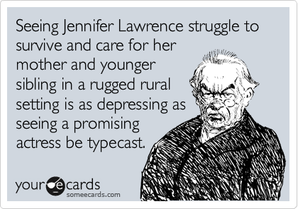 Seeing Jennifer Lawrence struggle to survive and care for her mother and younger sibling in a rugged rural setting is as depressing as seeing a promising actress be typecast.