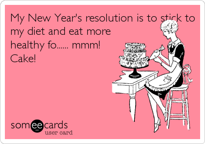 My New Year's resolution is to stick to my diet and eat more healthy fo...... mmm! Cake!