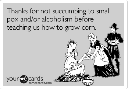 Thanks for not succumbing to small pox and/or alcoholism before teaching us how to grow corn.