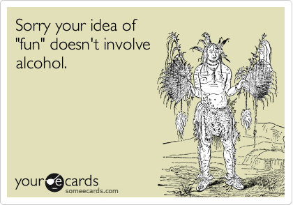 """Sorry your idea of """"fun"""" doesn't involve alcohol."""