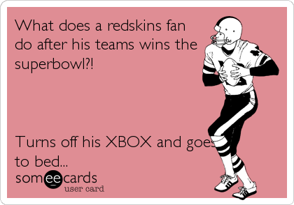What does a redskins fan do after his teams wins the superbowl?!    Turns off his XBOX and goes to bed...