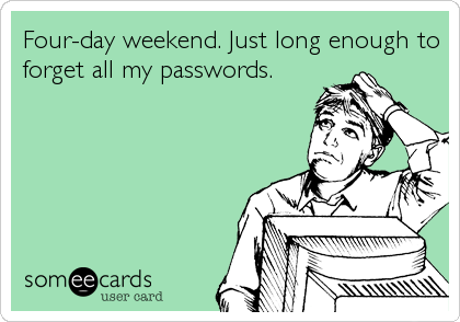 Four-day weekend. Just long enough to forget all my passwords.