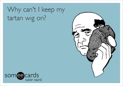 Why can't I keep my tartan wig on?