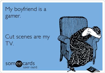 My boyfriend is a gamer.   Cut scenes are my TV.