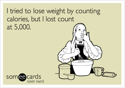 I tried to lose weight by counting calories, but I lost count at 5,000.