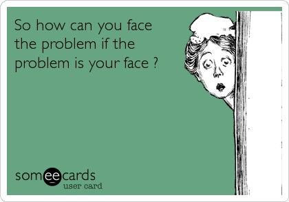 So how can you face the problem if the  problem is your face ?