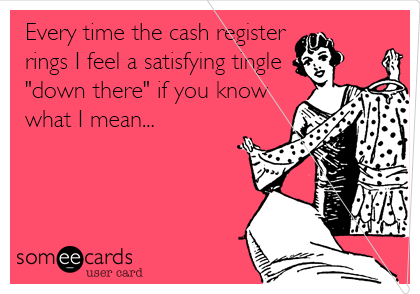 "Every time the cash register  rings I feel a satisfying tingle ""down there"" if you know what I mean..."