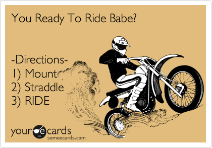 You Ready To Ride Babe?