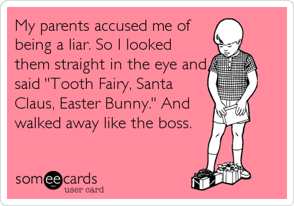 "My parents accused me of being a liar. So I looked them straight in the eye and said ""Tooth Fairy, Santa Claus, Easter Bunny."" And walked away like the boss."